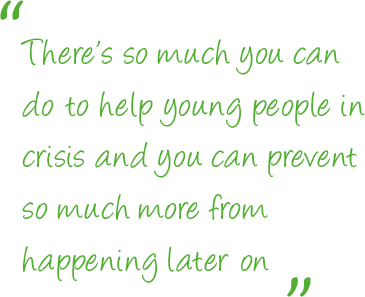 There's so much you can do to help young people in crisis and you can prevent so much more from happening later on