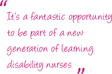 """It's a fantastic opportunity to be part of a new generation of learning disability nurses."""