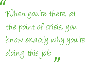 When you're there, at the point of crisis, you know exactly why you're doing this job