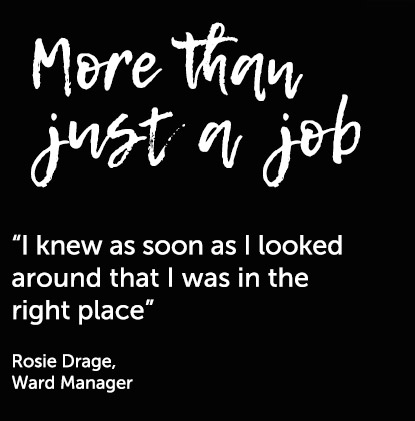"""I knew as soon as I looked around that I was in the right place"" Rosie Drage, Ward Manager"